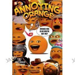 Annoying Orange, Orange You Glad You're Not Me? by Scott Shaw!, 9781597073912.