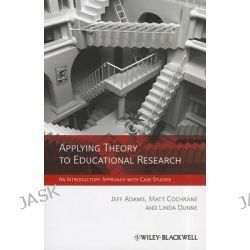 Applying Theory to Educational Research, An Introductory Approach with Case Studies by Jeff Adams, 9780470972359.