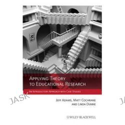 Applying Theory to Educational Research, An Introductory Approach with Case Studies by Jeff Adams, 9780470972366.