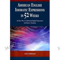 American English Idiomatic Expressions in 52 Weeks, An Easy Way to Understand English Expressions and Improve Speaking by John Holleman, 9789629962814.