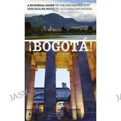 !Bogota!, A Bilingual Guide to the Enchanted City/Una Guia Bilingue de La Ciudad Encantada by Toby De Lys, 9780147510235.