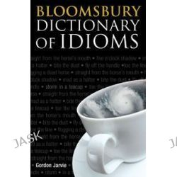 Bloomsbury Dictionary of Idioms by Gordon Jarvie, 9781408114063.