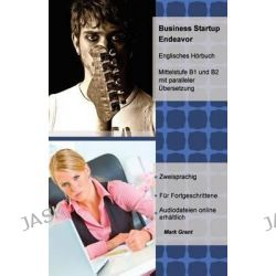 Business Startup Endeavor, Englisches Horbuch Mittelstufe B1 Und B2 Mit Paralleler Ubersetzung Fur Deutschsprachige Leser by Mark Grant, 9781492726876.