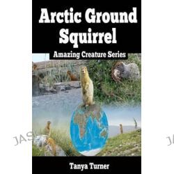 Arctic Ground Squirrel, Amazing Creature Series by Tanya Turner, 9781500819583.
