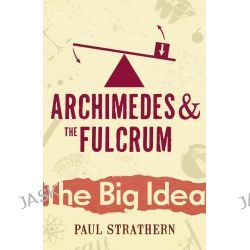 Archimedes and the Fulcrum, The Big Idea: Scientists Who Changed the World by Paul Strathern, 9780099238126.