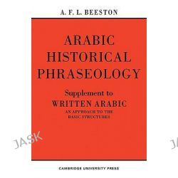 Arabic Historical Phraseology: Arabic Historical Phraseology Suppt, Supplement to Written Arabic. An Approach to the Basic Structures by A. F. L. Beeston, 9780521095785.
