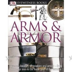 Arms & Armor, DK Eyewitness Books by Michele Byam, 9780756686864.