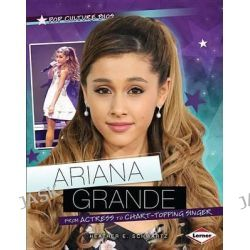 Ariana Grande, From Actress to Chart-Topping Singer by Heather E Schwartz, 9781467736695.