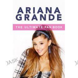 Ariana Grande, The Ultimate Fan Book 2015: Ariana Grande Biography, Facts & Quiz by Jenny Kellett, 9781514352014.