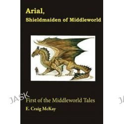 Arial, Shieldmaiden of Middleworld, First of the Tales of Middleworld by E Craig McKay, 9781482783889.