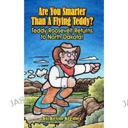 Are You Smarter Than a Flying Teddy?, Teddy Roosevelt Returns to North Dakota! by Kevin Kremer, 9780983768579.