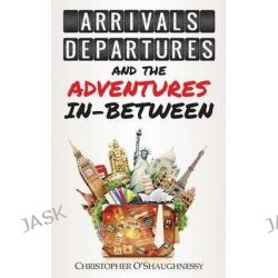 Arrivals, Departures and the Adventures in-Between by Christopher O'Shaughnessy, 9781909193727.