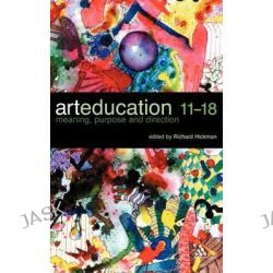 Art Education 11-18 by Richard Hickman, 9780826472007.