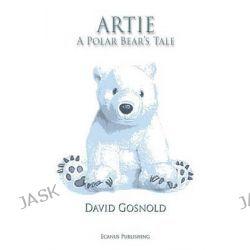 Artie. A Polar Bear's Tale by David Gosnold, 9780992657420.