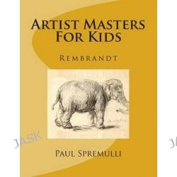Artist Masters for Kids, Rembrandt by MR Paul Spremulli, 9781499252415.