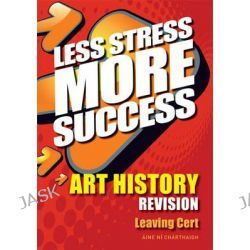 Art History Revision Leaving Cert, Less Stress More Success by Aine Ni Charthaigh, 9780717147007.