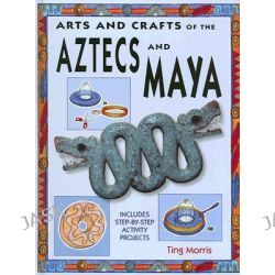 Arts and Crafts of the Aztecs and Maya, Arts & Crafts of the Ancient World by Ting Morris, 9781583409152.