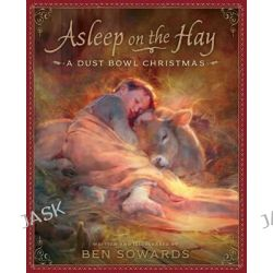 Asleep on the Hay, A Dust Bowl Christmas by Ben Sowards, 9781629720678.
