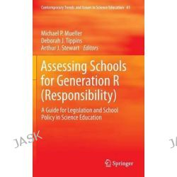 Assessing Schools for Generation R (responsibility), A Guide for Legislation and School Policy in Science Education by Michael P. Mueller, 9789400727472.