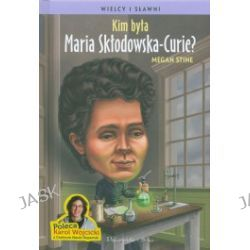 Kim była Maria Skłodowska-Curie?
