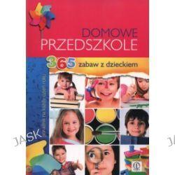 Domowe przedszkole. 365 zabaw z dzieckiem. Poradnik na każdy dzień roku