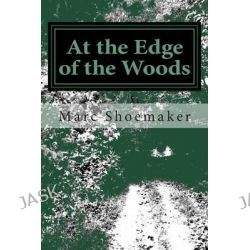 At the Edge of the Woods by Marc Shoemaker, 9781500768102.