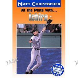At the Plate With Ichiro, Matt Christopher Sports Bio Bookshelf by Matt Christopher, 9780316136792.