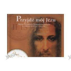 Przyjdź mój Jezu. Moja Pierwsza Komunia Święta w modlitwie, w obrazie, w piosence