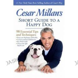 Cesar Millan's Short Guide to a Happy Dog, 98 Essential Tips and Techniques by Cesar Millan, 9781426213281.