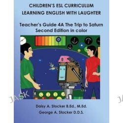 Children's ESL Curriculum, Learning English with Laughter: Teacher's Guide 4a: The Trip to Saturn: Second Edition in Color by MS Daisy a Stocker M Ed, 9781500603601.