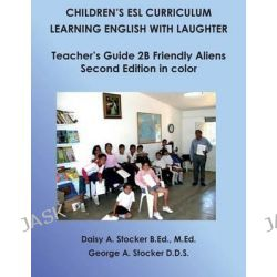Children's ESL Curriculum, Learning English with Laughter: Teacher's Guide 2b: Friendly Aliens: Second Edition in Color by MS Daisy a Stocker M Ed, 9781497433625.