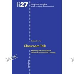 Classroom Talk : Exploring the Sociocultural Structure of Formal ESL Learning, Exploring the Sociocultural Structure of Formal ESL Learning by Debbie G. E. Ho, 9783039114344.