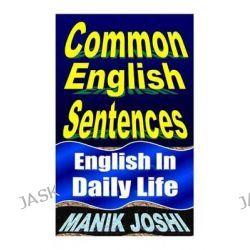 Common English Sentences, English in Daily Life by MR Manik Joshi, 9781492743538.