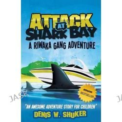 Attack at Shark Bay a Riwaka Gang Adventure, A Thrilling, Children's Adventure, Set in New Zealand, in the South Pacific, for Kids 8 - 14 by Denis Shuker, 9781481188050.