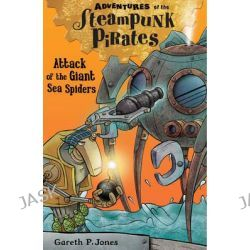 Attack of the Giant Sea Spiders, Adventures of the Steampunk Pirates by Gareth P. Jones, 9781847155993.