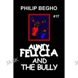 Aunty Felicia and the Bully, Aunty Felicia Series by Philip Begho, 9781456589462.