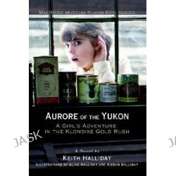 Aurore of the Yukon, A Girl's Adventure in the Klondike Gold Rush by Keith Halliday, 9780595395460.