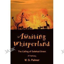 Awaiting Whisperland, The Calling of Galahad Green by W. G. Palmer, 9780595435609.