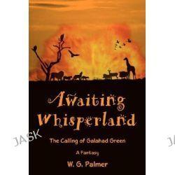 Awaiting Whisperland, The Calling of Galahad Green by W. G. Palmer, 9780595682485.