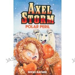 Axel Storm : Polar Peril, Axel Storm by Shoo Rayner, 9781408302705.