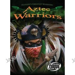 Aztec Warriors, Torque: History's Greatest Warriors (Library) by Marc Clint, 9781600146268.