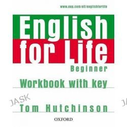 English for Life Beginner: Workbook with Key, General English Four-skills Course for Adults by Tom Hutchinson, 9780194307611.