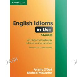 English Idioms in Use : Advanced, 60 Units of Vocabulary Reference and Practice. Self-Study and Classroom Use by Felicity O'Dell, 9780521744294.