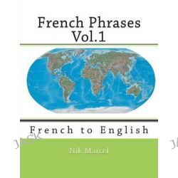 French Phrases Vol.1, French to English by Nik Marcel, 9781515202615.