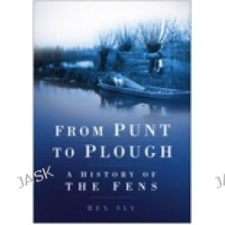 From Punt to Plough, A History of the Fens by Rex Sly, 9780750933988.