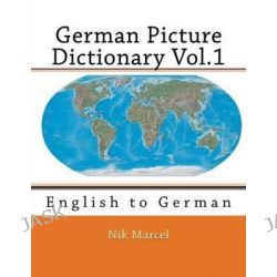 German Picture Dictionary Vol.1, English to German by Nik Marcel, 9781511952712.