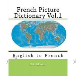 French Picture Dictionary Vol.1, English to French by Nik Marcel, 9781512176209.