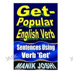 Get- Popular English Verb, Sentences Using Verb 'Get' by MR Manik Joshi, 9781492743439.