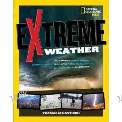 Extreme Weather, Surviving Tornadoes, Tsunamis, Hailstorms, Thunder Snow, Hurricanes, and More! by Thomas M. Kostigen, 9781426318115.