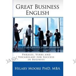 Great Business English, Phrases, Verbs, and Vocabulary for Speaking Fluent English by Hilary F. Moore, 9780957392304.